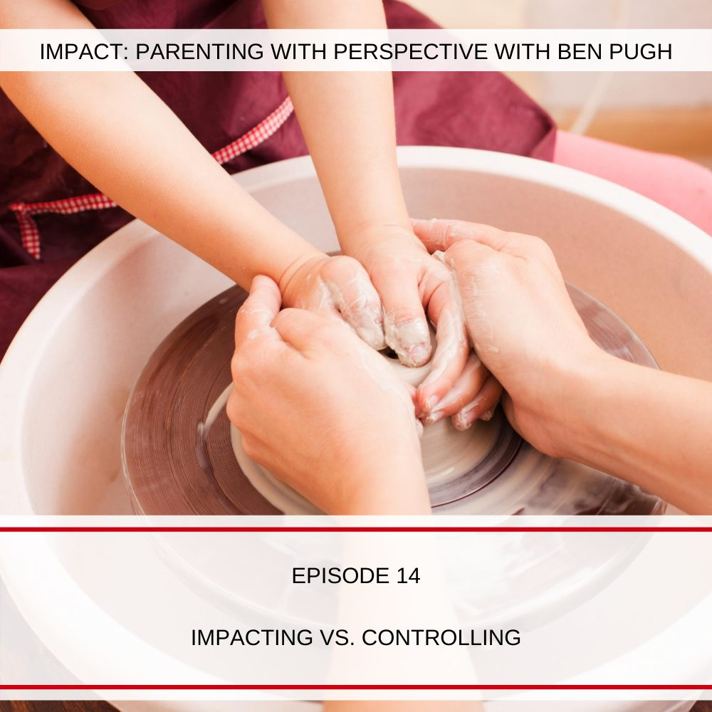 #014 Impacting vs Controlling Your Teen