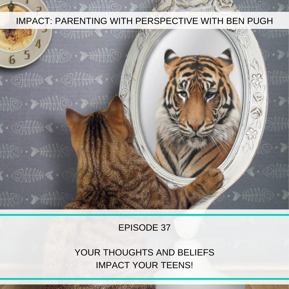 #037 YOUR Thoughts and Beliefs Impact Your Teens!